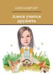 Книга Алеся учится дружить автора Александр Бер