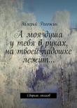 Книга Амоя душа утебя вруках, натвоей ладошке лежит… автора Валерий Рогожин