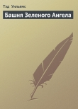 Книга Башня Зеленого Ангела автора Тэд Уильямс