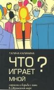 Книга Что играет мной? Страсти и борьба с ними в современном мире автора Галина Калинина