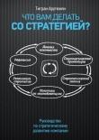 Книга Что вам делать со стратегией? Руководство по стратегическому развитию компании автора Тигран Арутюнян
