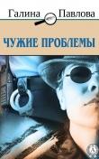 Книга Чужие проблемы автора Галина Павлова
