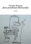 Книга День рождения Матильды автора Татьяна Жукова