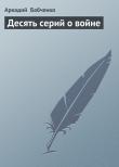 Книга Десять серий о войне автора Аркадий Бабченко