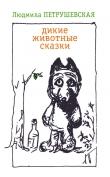 Книга Дикие животные сказки (сборник) автора Людмила Петрушевская