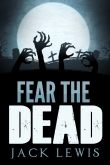 Книга Fear the Dead: A Zombie Apocalypse Book автора Jack Lewis
