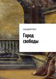 Книга Город свободы автора Андрей Бат