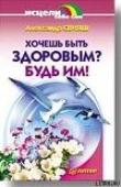 Книга Хочешь быть здоровым? Будь им! автора Александр Свияш