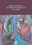 Книга Истории для взрослых и не очень автора Вячеслав Орлов