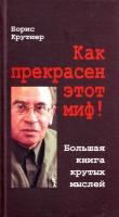 Книга Как прекрасен этот миф! Большая книга крутых мыслей автора Борис Крутиер