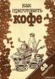 Книга Как приготовить кофе: 68 рецептов автора рецептов Сборник
