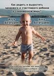 Книга Как родить и вырастить здорового и счастливого ребенка в современном мире? автора Илья Богатырев