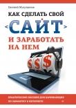 Книга Как сделать свой сайт и заработать на нем. Практическое пособие для начинающих по заработку в Интернете автора Евгений Мухутдинов