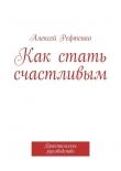 Книга Как стать счастливым. Практическое руководство автора Андрей Рефтенко