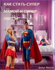 Книга Как стать супер мамой и супер папой (СИ)  автора Максим Дизер