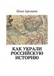 Книга Как украли российскую историю автора Илья Арсиани