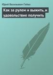 Книга Как за рулем и выжить, и удовольствие получить автора Юрий Гейко