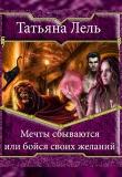 Книга Мечты сбываются или бойся своих желаний (СИ) автора Татьяна Лель