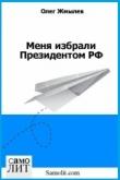 Книга Меня избрали Президентом РФ (СИ) автора Олег Жмылёв