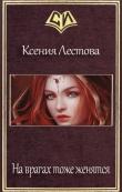 Книга На врагах тоже женятся (СИ) автора Ксения Лестова