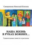 Книга Наша жизнь вруках Божиих… автора Священник Блохин