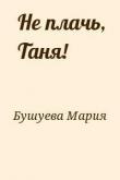 Книга Не плачь, Таня! автора Мария Бушуева