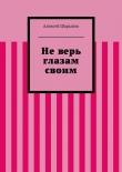 Книга Неверь глазам своим автора Алексей Шарыпов