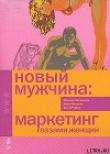 Книга Новый мужчина: маркетинг глазами женщин автора Айра Мататиа
