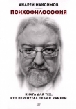 Книга Психофилософия. Книга для тех, кто перепутал себя с камнем автора Андрей Максимов