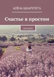 Книга Счастье впростом автора Алёна Шкарупета