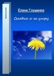 Книга Сегодня я не умру автора Елена Глушенко