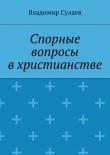 Книга Спорные вопросы вхристианстве автора Владимир Сулаев