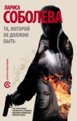 Книга Та, которой не должно быть… автора Лариса Соболева