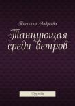 Книга Танцующая среди ветров автора Татьяна Андреева