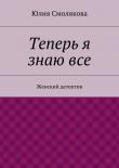 Книга Теперь я знаювсе автора Юлия Смолякова