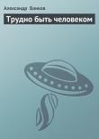 Книга Трудно быть человеком автора Александр Банков