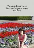 Книга Ты– моё счастье имоя тыболь автора Татьяна Дементьева