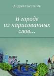 Книга Вгороде изнарисованных слов… автора Андрей Писателев