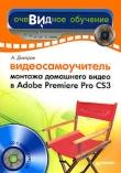 Книга Видеосамоучитель монтажа домашнего видео в Adobe Premiere Pro CS3 автора Александр Днепров