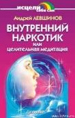 Книга Внутренний наркотик или Целительная медитация автора Андрей Левшинов