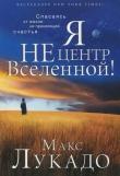 Книга Я не центр Вселенной автора Макс Лукадо