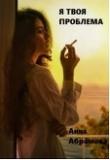 Книга Я твоя проблема (СИ) автора Анна Абрамова