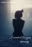 Книга Я ждала тебя целую вечность (СИ) автора Нияра Джаппарова