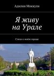 Книга Я живу наУрале автора Адилия Моккули