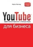 Книга YouTube для бизнеса. Эффективный маркетинг с помощью видео автора Майкл Миллер