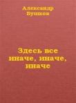 Книга Здесь все иначе, иначе, иначе автора Александр Бушков