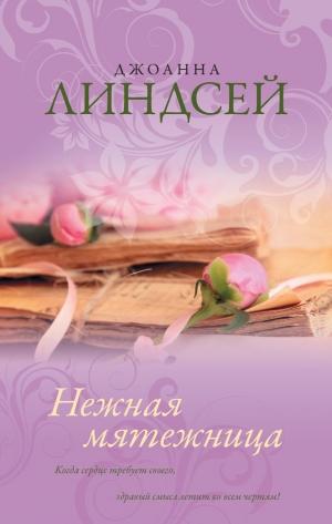 Нежная мятежница (тревоги любви) джоанна линдсей скачать книгу.